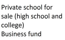 Private school for sale (high school and college) Business fund