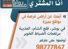 انا الشاري مطلوب اراضي في بوشر و العوابي و الانصب و الغبره و فلج الشام و الخوير