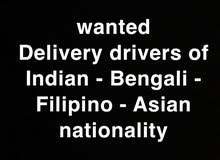 wanted Delivery drivers of Indian - Bengali - Filipino - Asian nationality
